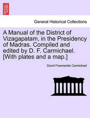 A Manual of the District of Vizagapatam, in the Presidency of Madras. Compiled and Edited by D. F. Carmichael. [With Plates and a Map.]