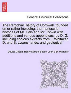The Parochial History of Cornwall, Founded on or Rather Including, the Manuscript Histories of Mr. Hals and Mr. Tonkin with Additions and Various Appendices, by D. G. Including Copious Extracts from J. Whitaker, D. and S. Lysons, Andc. Vol. I