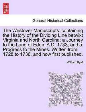 The Westover Manuscripts: Containing the History of the Dividing Line Betwixt Virginia and North Carolina; A Journey to the Land of Eden, A.D. 1733; And a Progress to the Mines. Written from 1728 to 1736, and Now First Published.