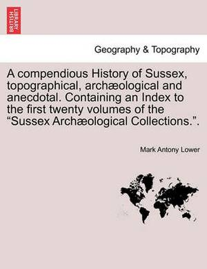 A Compendious History of Sussex, Topographical, Archaeological and Anecdotal. Containing an Index to the First Twenty Volumes of the Sussex Archaeological Collections..