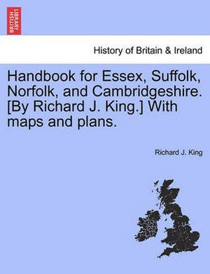 Handbook for Essex, Suffolk, Norfolk, and Cambridgeshire. [By Richard J. King.] with Maps and Plans.