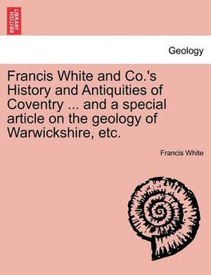 Francis White and Co.'s History and Antiquities of Coventry ... and a Special Article on the Geology of Warwickshire, Etc.