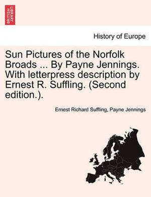 Sun Pictures of the Norfolk Broads ... by Payne Jennings. with Letterpress Description by Ernest R. Suffling. (Second Edition.).