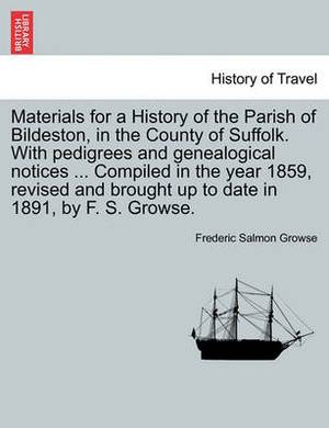 Materials for a History of the Parish of Bildeston, in the County of Suffolk. with Pedigrees and Genealogical Notices ... Compiled in the Year 1859, Revised and Brought Up to Date in 1891, by F. S. Growse.