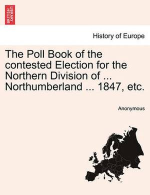 The Poll Book of the Contested Election for the Northern Division of ... Northumberland ... 1847, Etc.