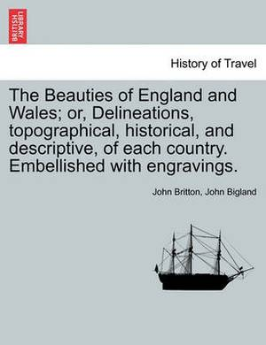 The Beauties of England and Wales; Or, Delineations, Topographical, Historical, and Descriptive, of Each Country. Embellished with Engravings. Vol. X