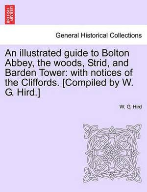 An Illustrated Guide to Bolton Abbey, the Woods, Strid, and Barden Tower: With Notices of the Cliffords. [Compiled by W. G. Hird.]