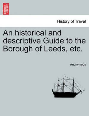 An Historical and Descriptive Guide to the Borough of Leeds, Etc.