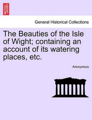 The Beauties of the Isle of Wight; Containing an Account of Its Watering Places, Etc. Third Edition.
