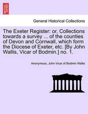 The Exeter Register: Or, Collections Towards a Survey ... of the Counties of Devon and Cornwall, Which Form the Diocese of Exeter, Etc. [By John Wallis, Vicar of Bodmin.] No. 1.