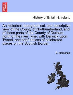 An Historical, Topographical, and Descriptive View of the County of Northumberland, and of Those Parts of the County of Durham North of the River Tyne... and Brief Notices of Celebrated Places on the Scottish Border. Volume I. Second Edition.