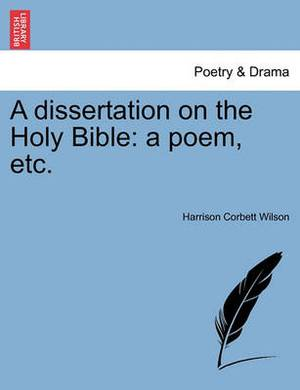 A Dissertation on the Holy Bible: A Poem, Etc.