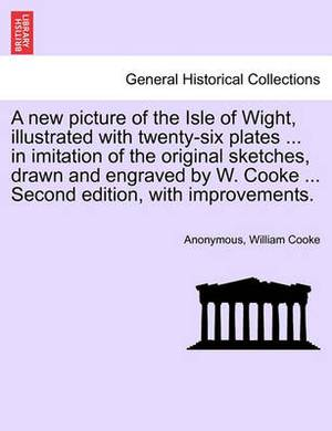 A New Picture of the Isle of Wight, Illustrated with Twenty-Six Plates ... in Imitation of the Original Sketches, Drawn and Engraved by W. Cooke ... Second Edition, with Improvements.