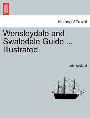 Wensleydale and Swaledale Guide ... Illustrated.