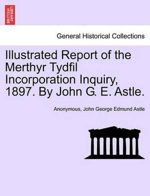 Illustrated Report of the Merthyr Tydfil Incorporation Inquiry, 1897. by John G. E. Astle.