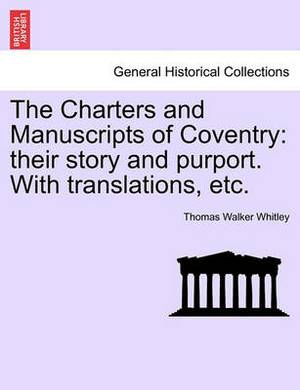 The Charters and Manuscripts of Coventry: Their Story and Purport. with Translations, Etc.