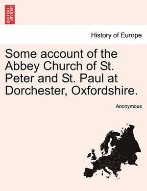 Some Account of the Abbey Church of St. Peter and St. Paul at Dorchester, Oxfordshire.