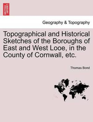 Topographical and Historical Sketches of the Boroughs of East and West Looe, in the County of Cornwall, Etc.