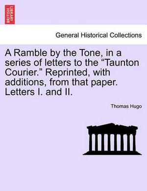 A Ramble by the Tone, in a Series of Letters to the  Taunton Courier.  Reprinted, with Additions, from That Paper. Letters I. and II.