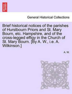 Brief Historical Notices of the Parishes of Hurstbourn Priors and St. Mary Bourn, Etc. Hampshire, and of the Cross-Legged Effigy in the Church of St. Mary Bourn. [By A. W., i.e. A. Wilkinson.]