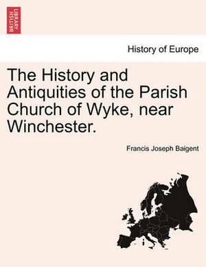 The History and Antiquities of the Parish Church of Wyke, Near Winchester.