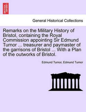 Remarks on the Military History of Bristol, Containing the Royal Commission Appointing Sir Edmund Turnor ... Treasurer and Paymaster of the Garrisons of Bristol ... with a Plan of the Outworks of Bristol.