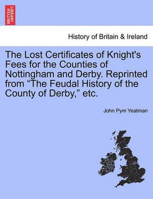 The Lost Certificates of Knight's Fees for the Counties of Nottingham and Derby. Reprinted from  The Feudal History of the County of Derby,  Etc.