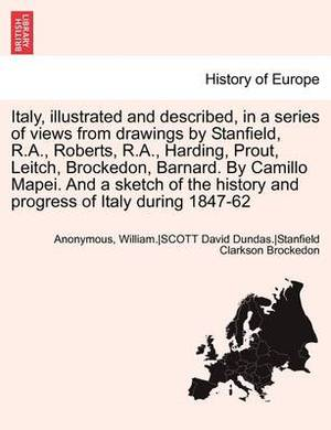 Italy, Illustrated and Described, in a Series of Views from Drawings by Stanfield, R.A., Roberts, R.A., Harding, Prout, Leitch, Brockedon, Barnard. by Camillo Mapei. and a Sketch of the History and Progress of Italy During 1847-62