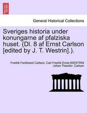 Sveriges Historia Under Konungarne AF Pfalziska Huset. (DL. 8 AF Ernst Carlson [Edited by J. T. Westrin].). Sjette Delen