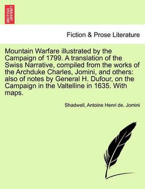 Mountain Warfare Illustrated by the Campaign of 1799. a Translation of the Swiss Narrative, Compiled from the Works of the Archduke Charles, Jomini, and Others: Also of Notes by General H. Dufour, on the Campaign in the Valtelline in 1635. with Maps.
