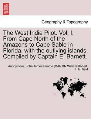 The West India Pilot. Vol. I. from Cape North of the Amazons to Cape Sable in Florida, with the Outlying Islands. Compiled by Captain E. Barnett. Vol. I, Fourth Edtion, Revised