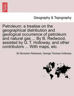 Petroleum: A Treatise on the Geographical Distribution and Geological Occurrence of Petroleum and Natural Gas ... by B. Redwood, Assisted by G. T. Holloway, and Other Contributors ... with Maps, Etc.