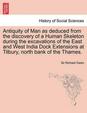 Antiquity of Man as Deduced from the Discovery of a Human Skeleton During the Excavations of the East and West India Dock Extensions at Tilbury, North Bank of the Thames.