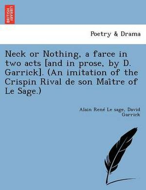 Neck or Nothing, a Farce in Two Acts [And in Prose, by D. Garrick]. (an Imitation of the Crispin Rival de Son Mai Tre of Le Sage.)