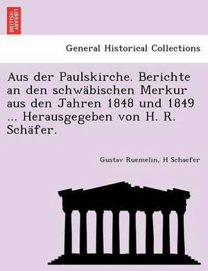 Aus Der Paulskirche. Berichte an Den Schwabischen Merkur Aus Den Jahren 1848 Und 1849 ... Herausgegeben Von H. R. Schafer.