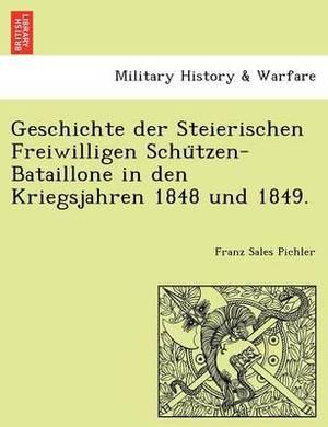 Geschichte Der Steierischen Freiwilligen Schu Tzen-Bataillone in Den Kriegsjahren 1848 Und 1849.