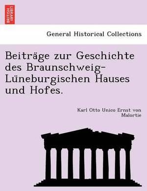 Beitra GE Zur Geschichte Des Braunschweig-Lu Neburgischen Hauses Und Hofes.