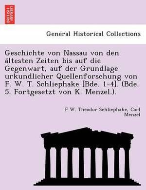 Geschichte Von Nassau Von Den a Ltesten Zeiten Bis Auf Die Gegenwart, Auf Der Grundlage Urkundlicher Quellenforschung Von F. W. T. Schliephake [Bde. 1-4]. (Bde. 5. Fortgesetzt Von K. Menzel.).