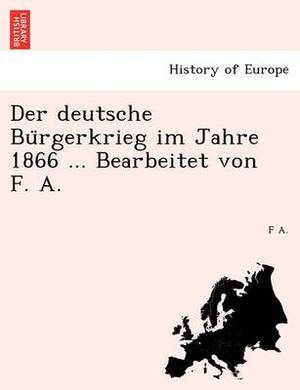 Der Deutsche Bu Rgerkrieg Im Jahre 1866 ... Bearbeitet Von F. A.