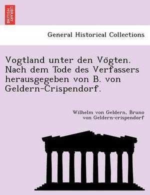 Vogtland Unter Den Vo Gten. Nach Dem Tode Des Verfassers Herausgegeben Von B. Von Geldern-Crispendorf.