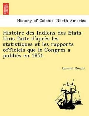 Histoire Des Indiens Des E Tats-Unis Faite D'Apre S Les Statistiques Et Les Rapports Officiels Que Le Congre S a Publie S En 1851.