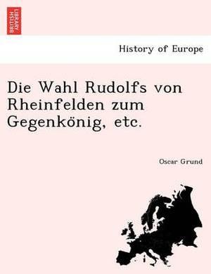 Die Wahl Rudolfs Von Rheinfelden Zum Gegenko Nig, Etc.