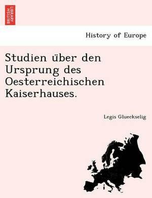 Studien U Ber Den Ursprung Des Oesterreichischen Kaiserhauses.