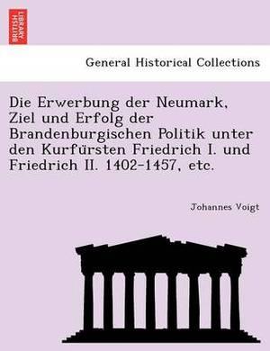 Die Erwerbung Der Neumark, Ziel Und Erfolg Der Brandenburgischen Politik Unter Den Kurfu Rsten Friedrich I. Und Friedrich II. 1402-1457, Etc.