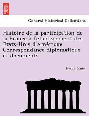 Histoire de La Participation de La France A L'e Tablissement Des E Tats-Unis D'Ame Rique. Correspondance Diplomatique Et Documents.