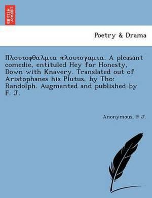 Πλουτοφθαλ πλουτογαμι A Pleasant Comedie, Entituled Hey For Honesty, Down With knavery. Translated out Of Aristophanes His Plutus, By Tho  : Randolph. Augm