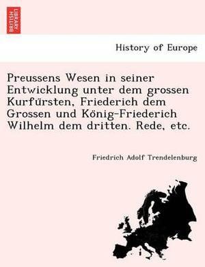 Preussens Wesen in Seiner Entwicklung Unter Dem Grossen Kurfu Rsten, Friederich Dem Grossen Und Ko Nig-Friederich Wilhelm Dem Dritten. Rede, Etc.