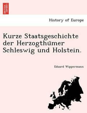 Kurze Staatsgeschichte Der Herzogthu Mer Schleswig Und Holstein.