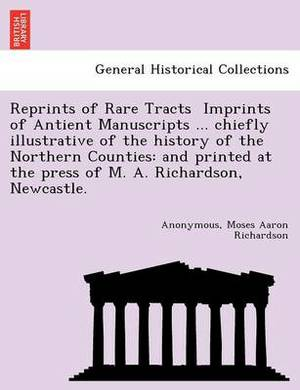 Reprints of Rare Tracts  Imprints of Antient Manuscripts ... Chiefly Illustrative of the History of the Northern Counties  : And Printed at the Press of M. A. Richardson, Newcastle.