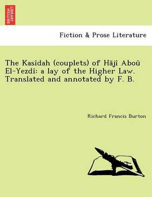 The Kasidah (Couplets) of H Ji Abou El-Yezdi: A Lay of the Higher Law. Translated and Annotated by F. B. [I.E. Frank Baker, Pseudonym of Sir R. F. Burton; Or Rather, Written by Sir R. F. Burton.]